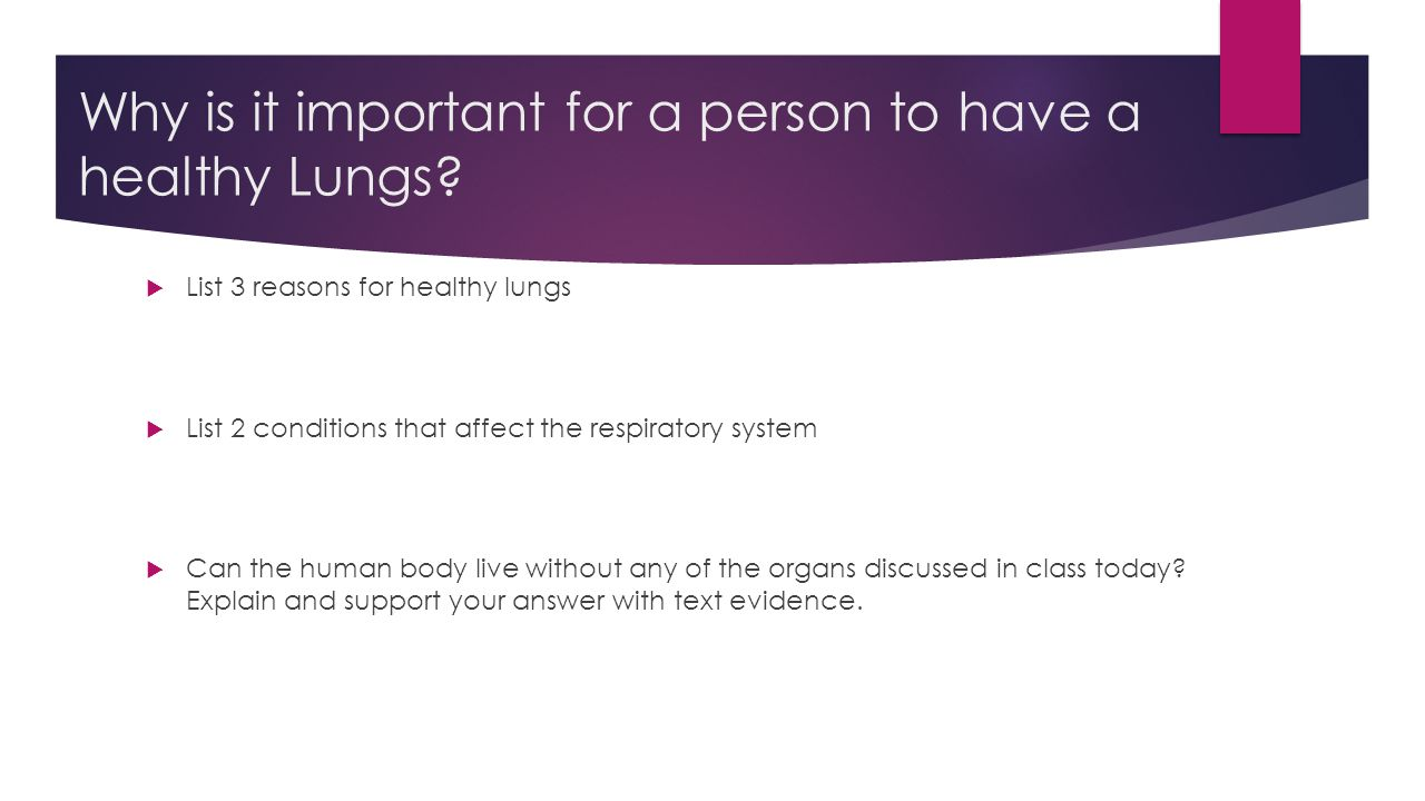 Why is it important for a person to have a healthy Lungs?  List 3 reasons for healthy lungs  List 2 conditions that affect the respiratory system 
