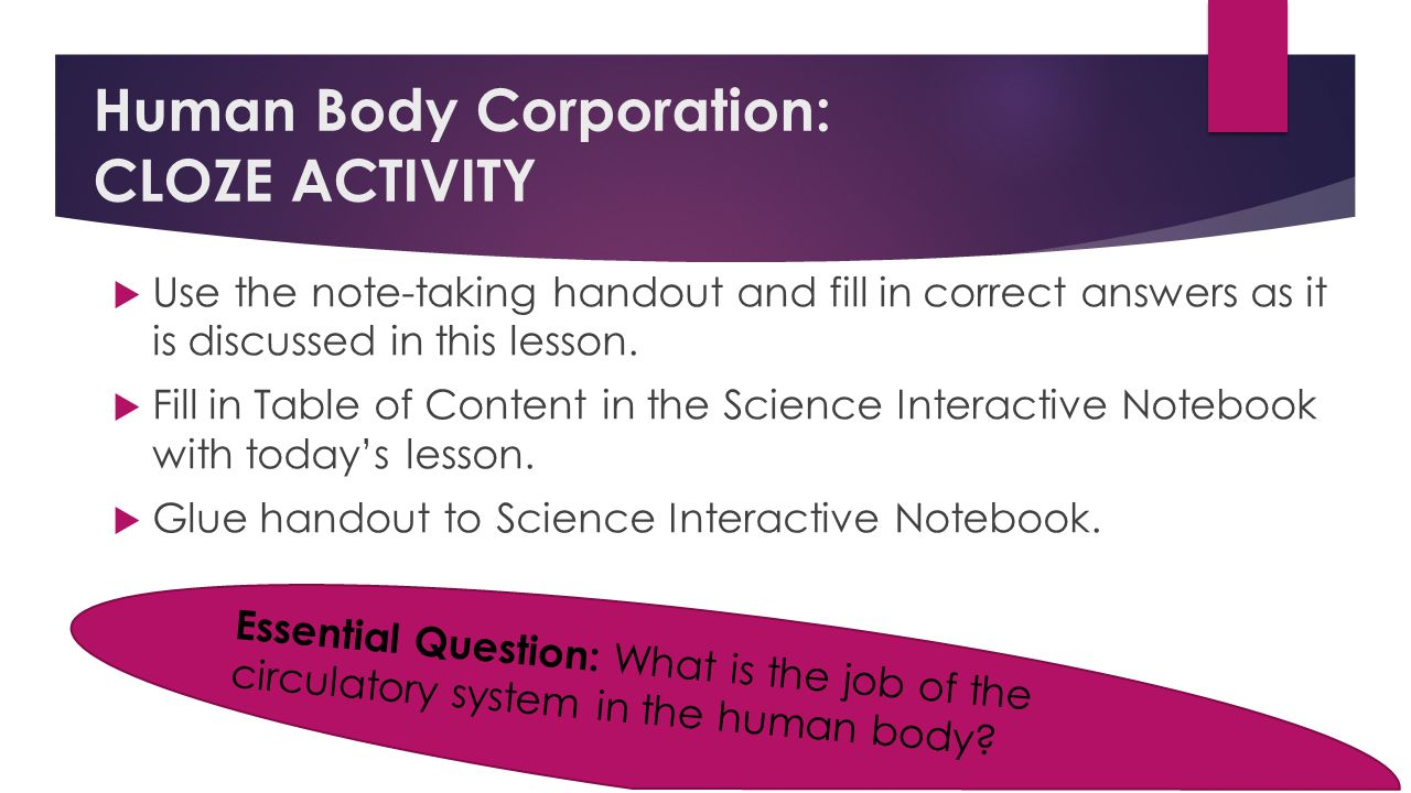 Human Body Corporation: CLOZE ACTIVITY  Use the note-taking handout and fill in correct answers as it is discussed in this lesson.  Fill in Table of