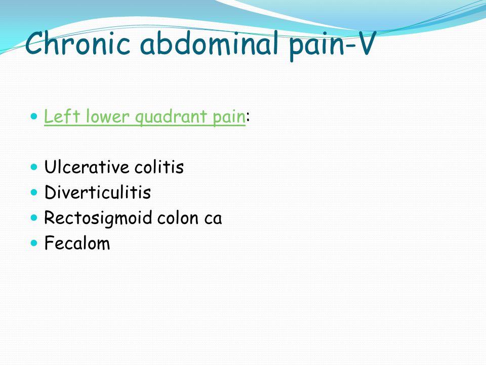 Chronic abdominal pain-V Left lower quadrant pain: Ulcerative colitis Diverticulitis Rectosigmoid colon ca Fecalom