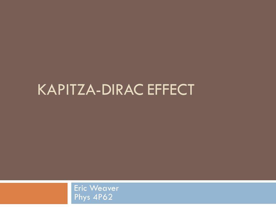 KAPITZA-DIRAC EFFECT Eric Weaver Phys 4P62