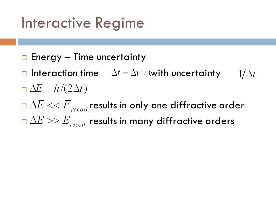 Interactive Regime  Energy – Time uncertainty  Interaction time with uncertainty   results in only one diffractive order  results in many diffrac