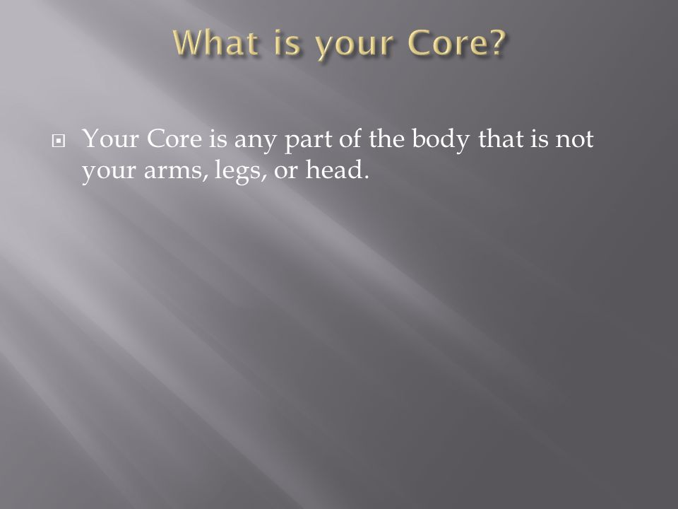 Your Core is any part of the body that is not your arms, legs, or head.