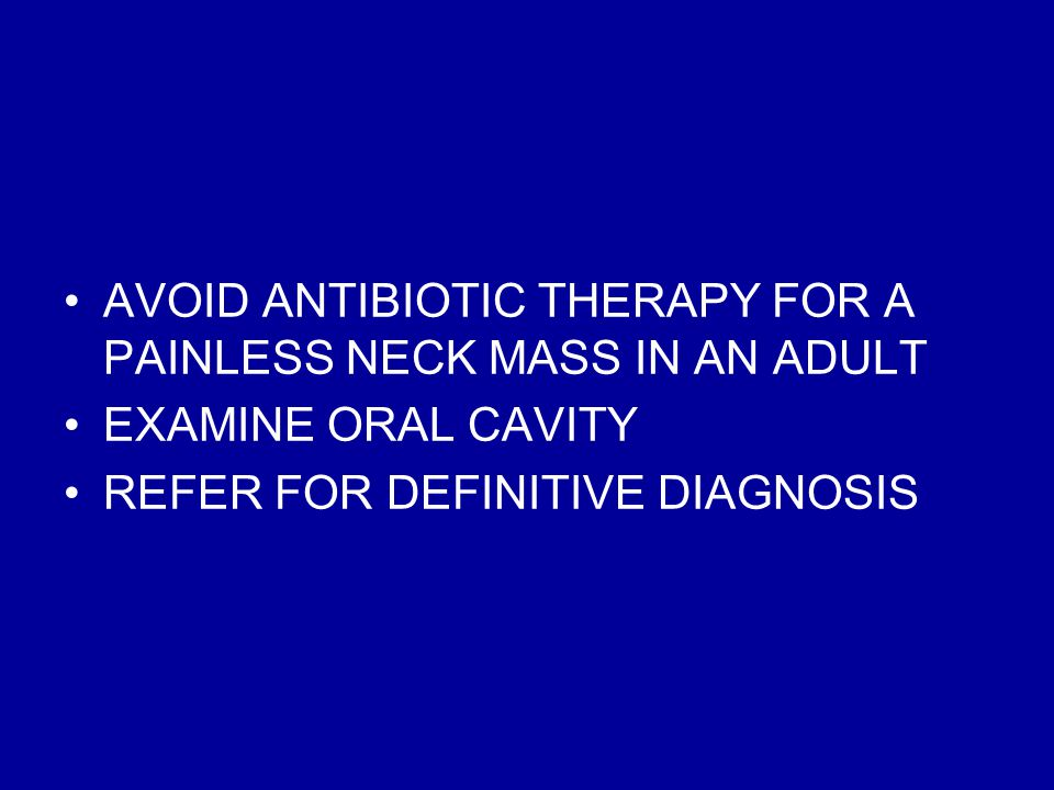 AVOID ANTIBIOTIC THERAPY FOR A PAINLESS NECK MASS IN AN ADULT EXAMINE ORAL CAVITY REFER FOR DEFINITIVE DIAGNOSIS