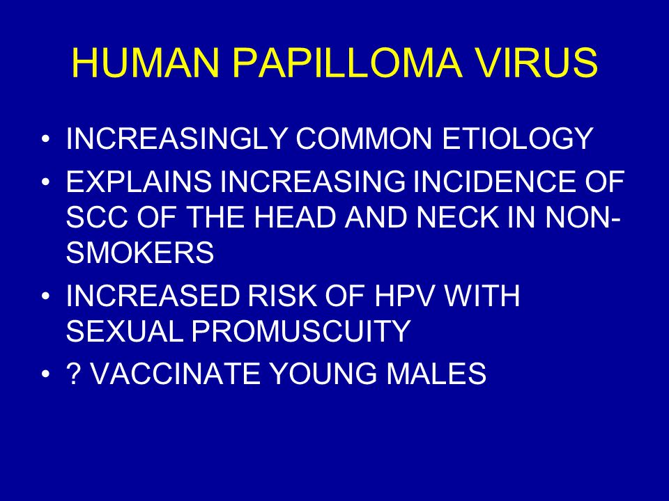 HUMAN PAPILLOMA VIRUS INCREASINGLY COMMON ETIOLOGY EXPLAINS INCREASING INCIDENCE OF SCC OF THE HEAD AND NECK IN NON- SMOKERS INCREASED RISK OF HPV WITH SEXUAL PROMUSCUITY .