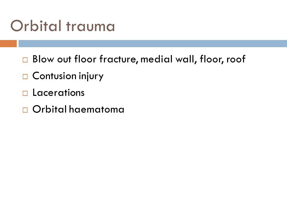 Orbital trauma  Blow out floor fracture, medial wall, floor, roof  Contusion injury  Lacerations  Orbital haematoma