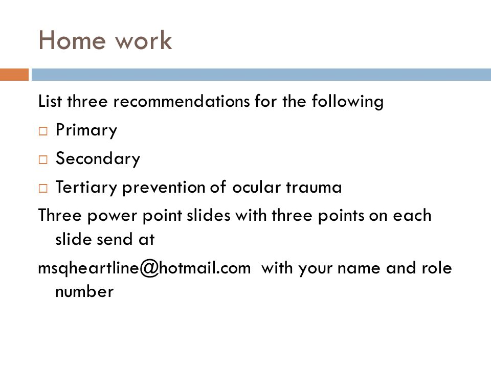 Home work List three recommendations for the following  Primary  Secondary  Tertiary prevention of ocular trauma Three power point slides with three points on each slide send at msqheartline@hotmail.com with your name and role number