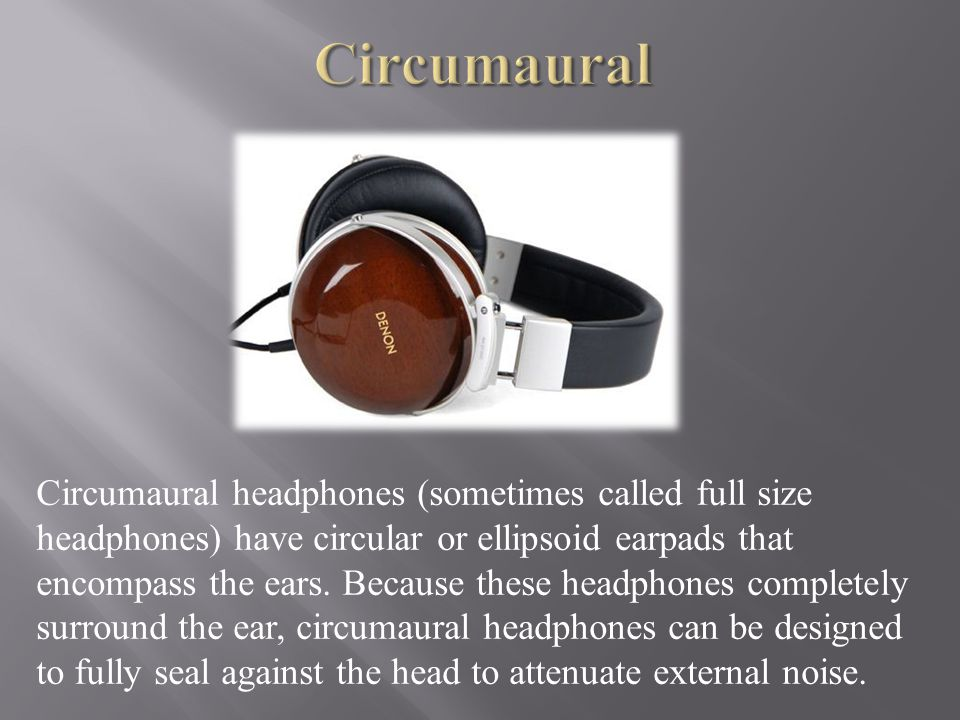 Circumaural headphones (sometimes called full size headphones) have circular or ellipsoid earpads that encompass the ears.
