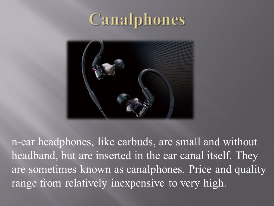 n-ear headphones, like earbuds, are small and without headband, but are inserted in the ear canal itself.