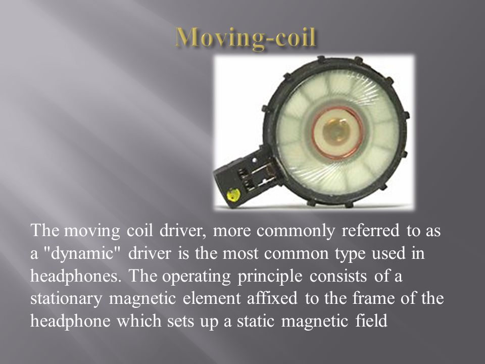 The moving coil driver, more commonly referred to as a dynamic driver is the most common type used in headphones.