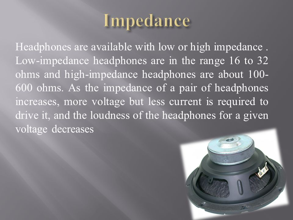 Headphones are available with low or high impedance.
