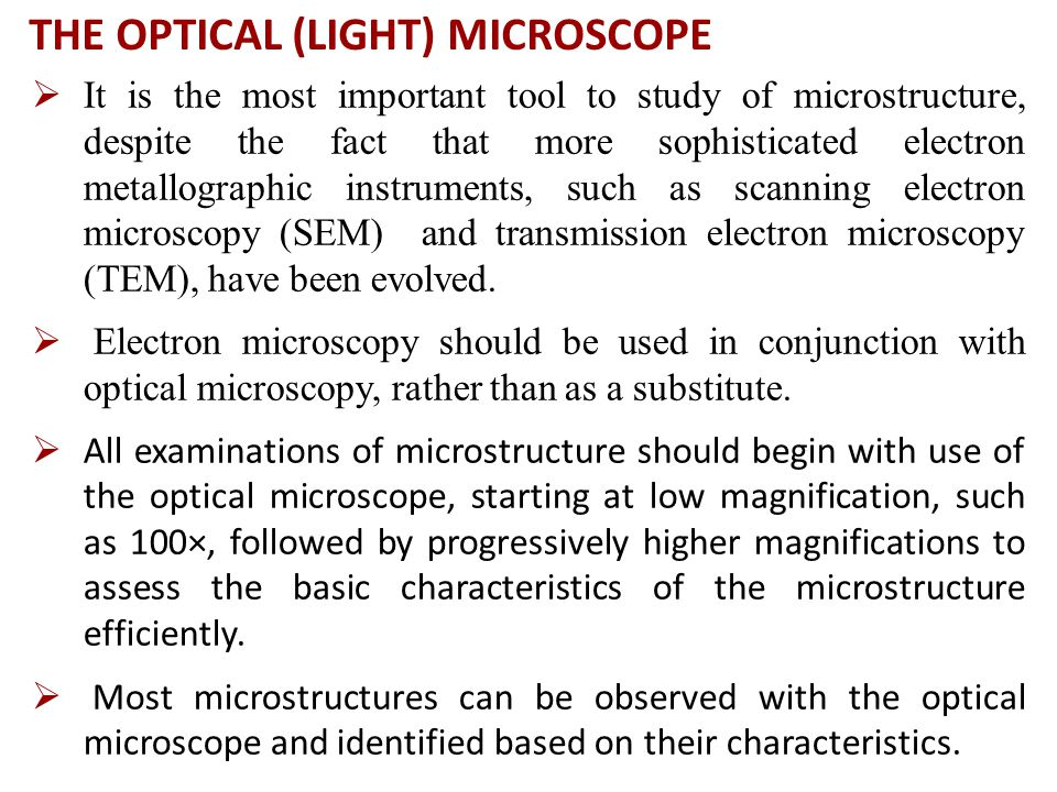 THE OPTICAL (LIGHT) MICROSCOPE  It is the most important tool to study of microstructure, despite the fact that more sophisticated electron metallographic instruments, such as scanning electron microscopy (SEM) and transmission electron microscopy (TEM), have been evolved.