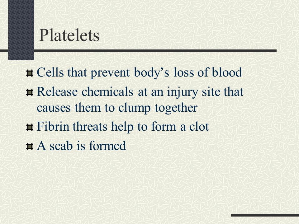 Platelets Cells that prevent body's loss of blood Release chemicals at an injury site that causes them to clump together Fibrin threats help to form a