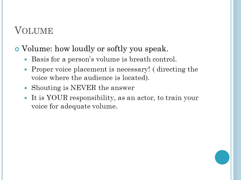 V OLUME Volume: how loudly or softly you speak.Basis for a person's volume is breath control.