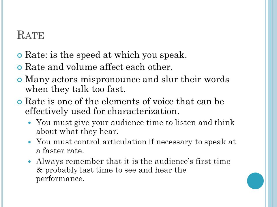 R ATE Rate: is the speed at which you speak. Rate and volume affect each other.