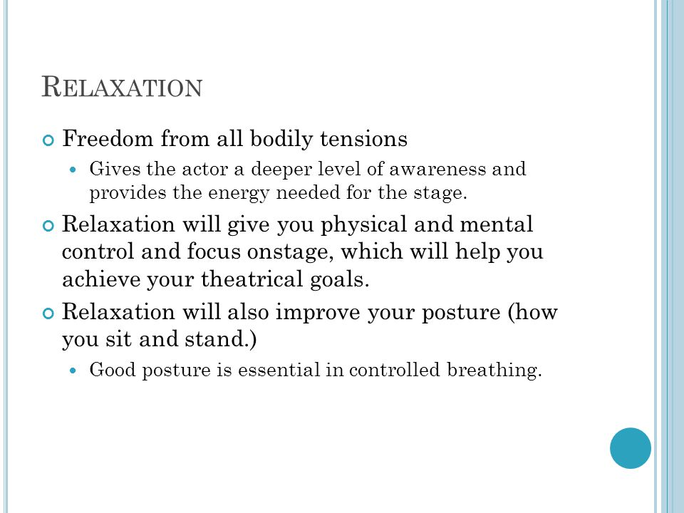 R ELAXATION Freedom from all bodily tensions Gives the actor a deeper level of awareness and provides the energy needed for the stage.