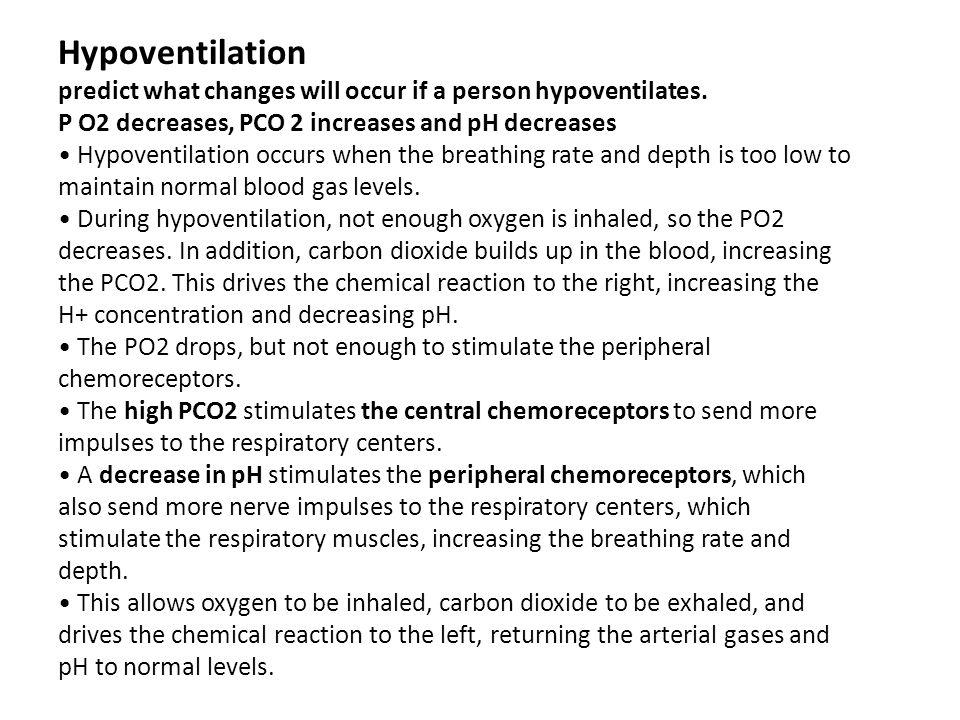 Hypoventilation predict what changes will occur if a person hypoventilates. P O2 decreases, PCO 2 increases and pH decreases Hypoventilation occurs wh
