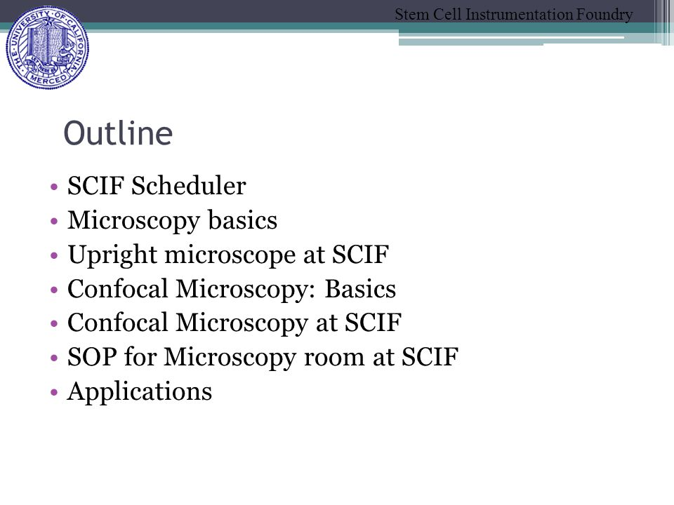 Stem Cell Instrumentation Foundry SCIF Scheduler Microscopy basics Upright microscope at SCIF Confocal Microscopy: Basics Confocal Microscopy at SCIF SOP for Microscopy room at SCIF Applications Outline