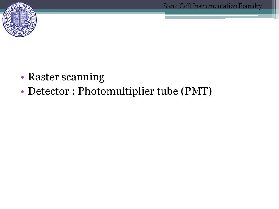Stem Cell Instrumentation Foundry Raster scanning Detector : Photomultiplier tube (PMT)