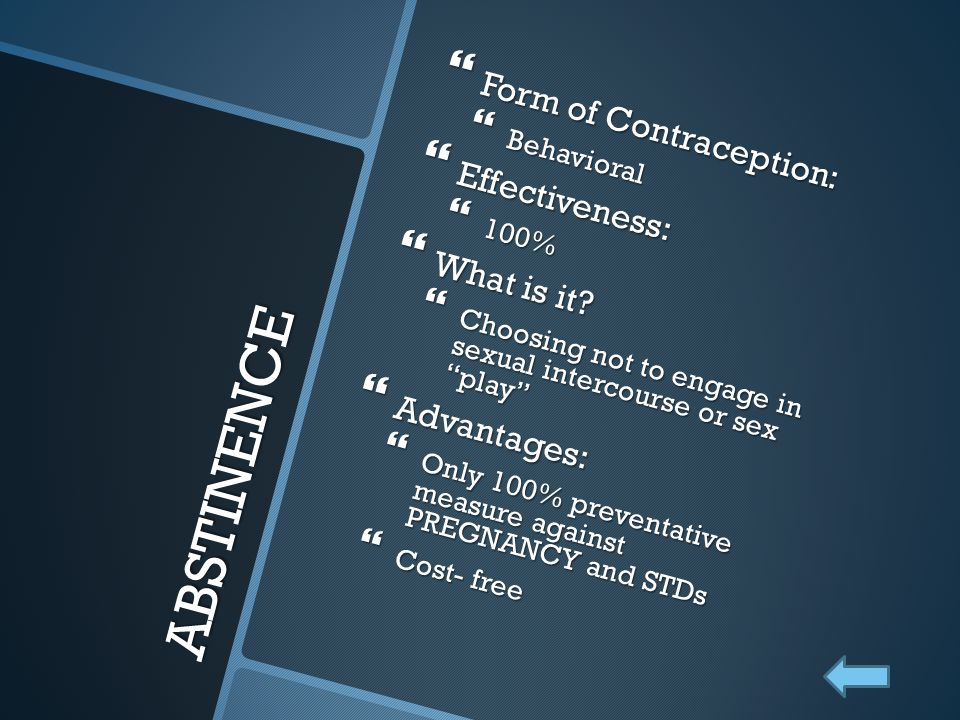 "ABSTINENCE  Form of Contraception:  Behavioral  Effectiveness:  100%  What is it?  Choosing not to engage in sexual intercourse or sex ""play"" "