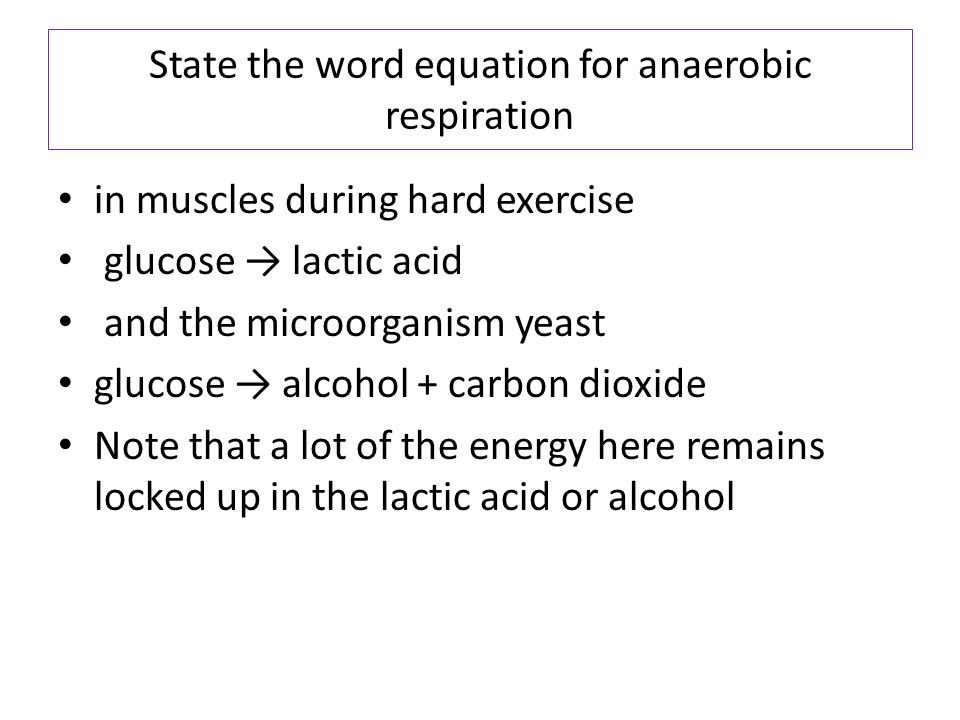 State the word equation for anaerobic respiration in muscles during hard exercise glucose → lactic acid and the microorganism yeast glucose → alcohol