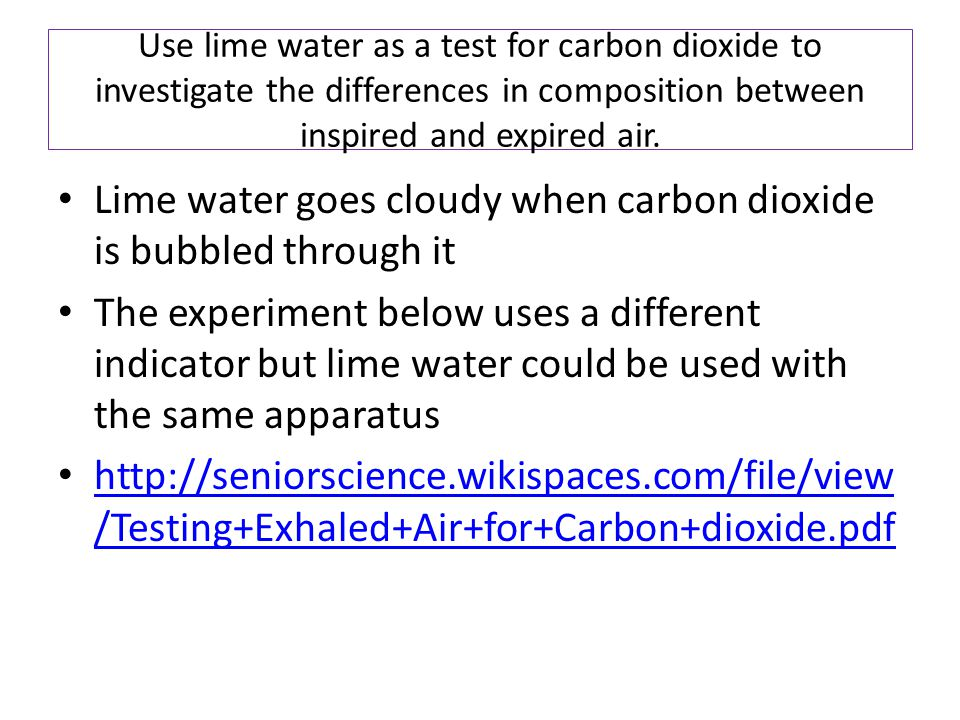 Use lime water as a test for carbon dioxide to investigate the differences in composition between inspired and expired air. Lime water goes cloudy whe
