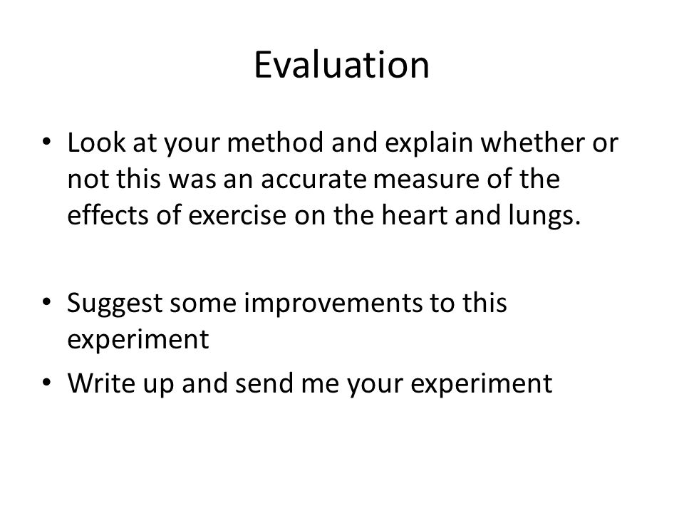 Evaluation Look at your method and explain whether or not this was an accurate measure of the effects of exercise on the heart and lungs. Suggest some