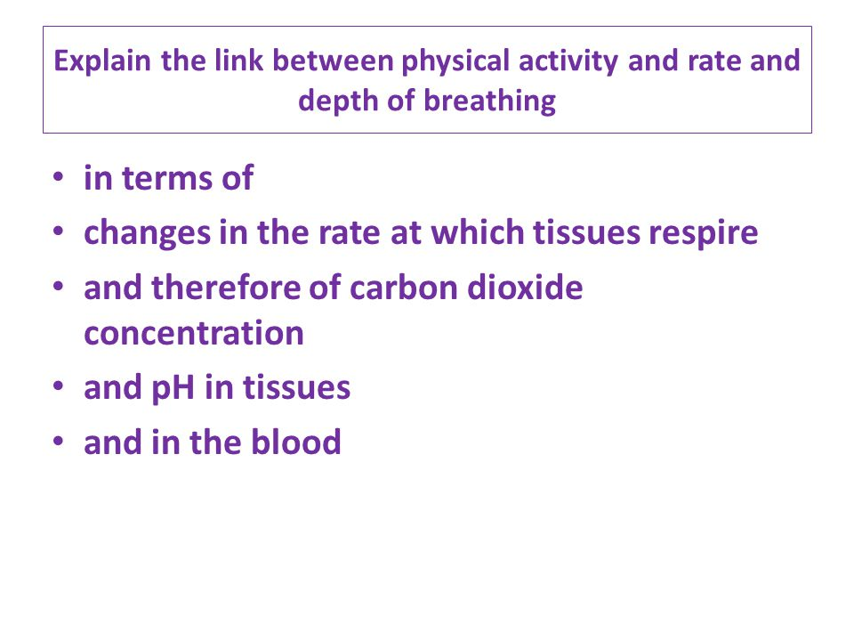 Explain the link between physical activity and rate and depth of breathing in terms of changes in the rate at which tissues respire and therefore of c
