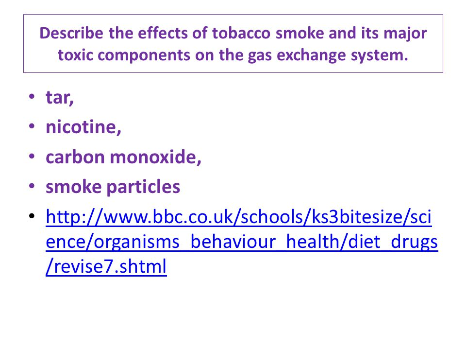 Describe the effects of tobacco smoke and its major toxic components on the gas exchange system. tar, nicotine, carbon monoxide, smoke particles http: