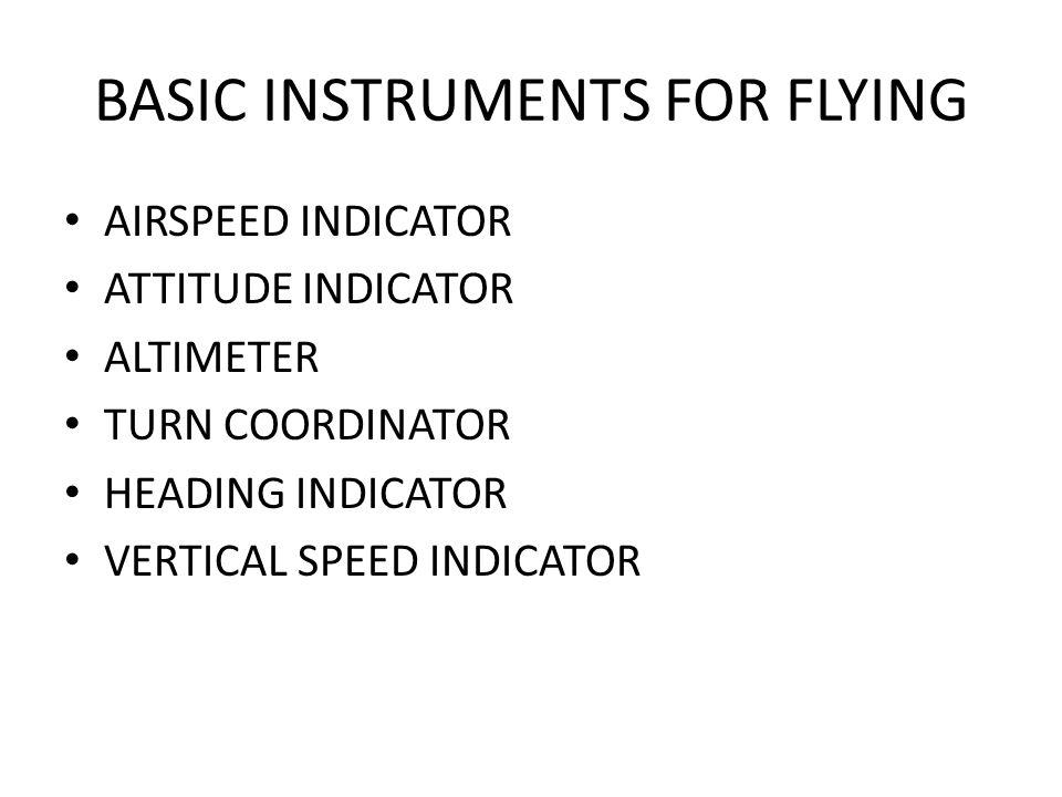 BASIC INSTRUMENTS FOR FLYING AIRSPEED INDICATOR ATTITUDE INDICATOR ALTIMETER TURN COORDINATOR HEADING INDICATOR VERTICAL SPEED INDICATOR