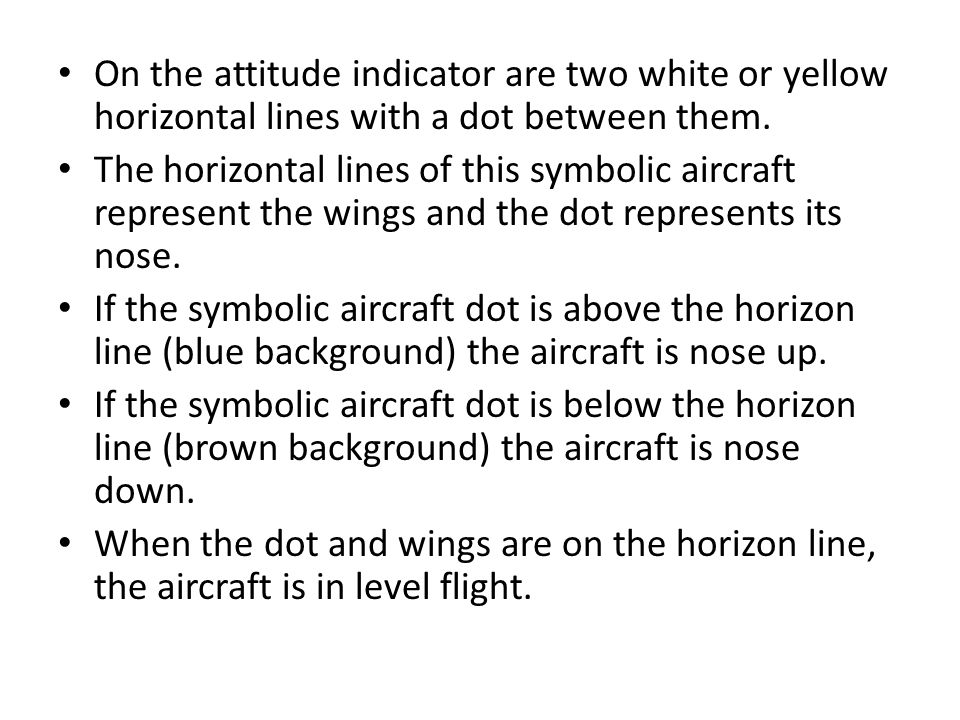 On the attitude indicator are two white or yellow horizontal lines with a dot between them. The horizontal lines of this symbolic aircraft represent t