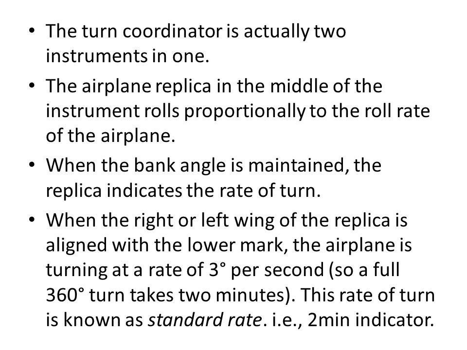 The turn coordinator is actually two instruments in one. The airplane replica in the middle of the instrument rolls proportionally to the roll rate of
