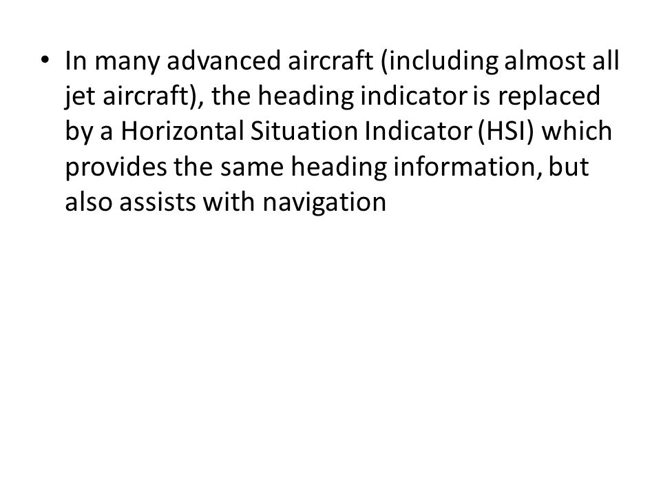 In many advanced aircraft (including almost all jet aircraft), the heading indicator is replaced by a Horizontal Situation Indicator (HSI) which provi