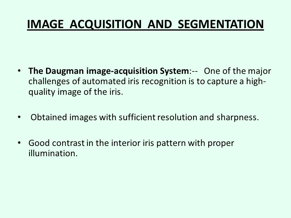 IMAGE ACQUISITION AND SEGMENTATION The Daugman image-acquisition System:-- One of the major challenges of automated iris recognition is to capture a high- quality image of the iris.