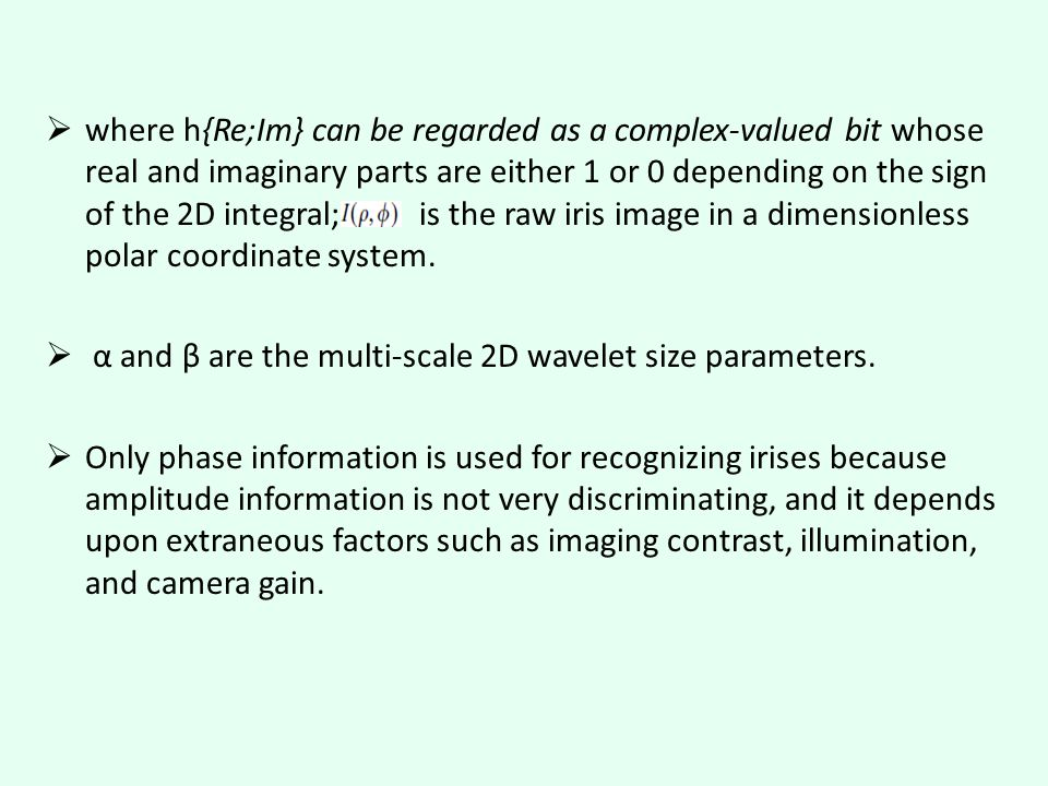  where h{Re;Im} can be regarded as a complex-valued bit whose real and imaginary parts are either 1 or 0 depending on the sign of the 2D integral; is the raw iris image in a dimensionless polar coordinate system.