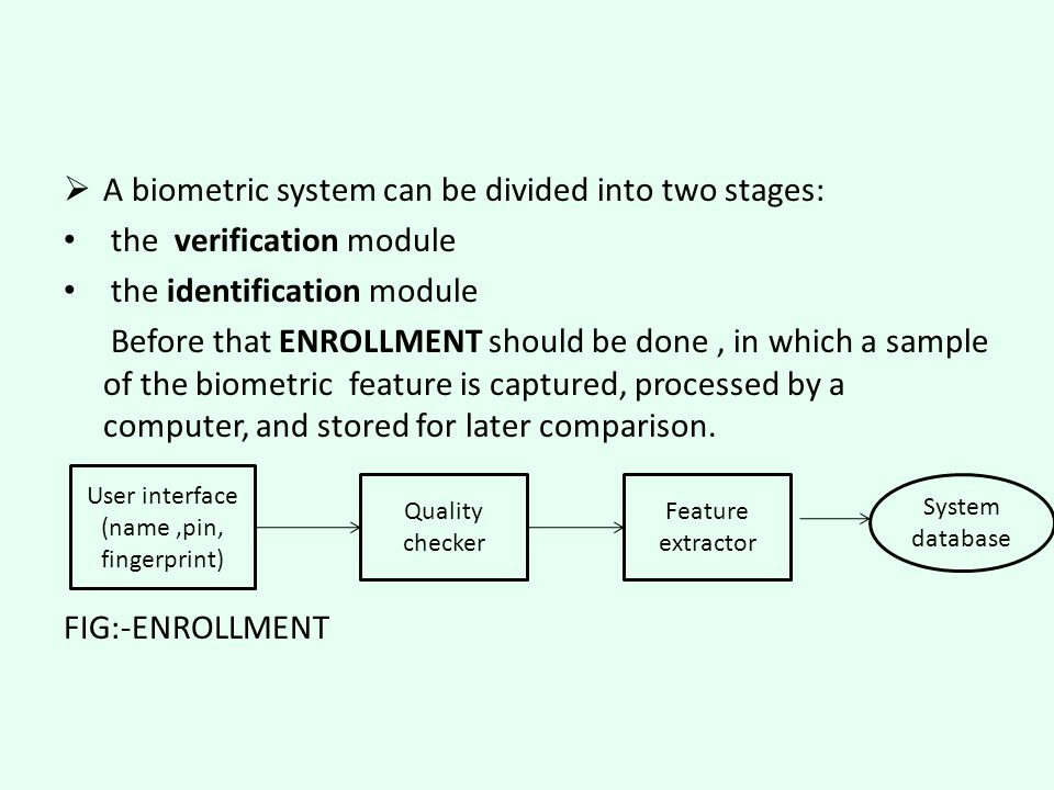  A biometric system can be divided into two stages: the verification module the identification module Before that ENROLLMENT should be done, in which a sample of the biometric feature is captured, processed by a computer, and stored for later comparison.