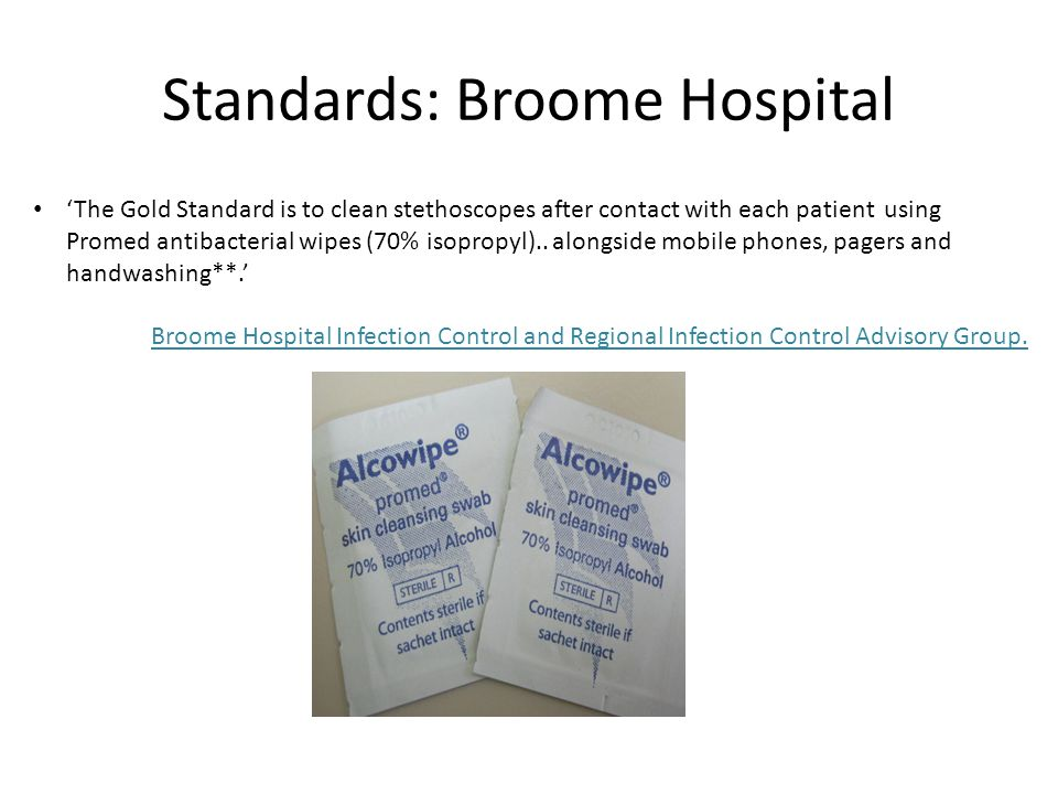 Standards: Broome Hospital 'The Gold Standard is to clean stethoscopes after contact with each patient using Promed antibacterial wipes (70% isopropyl