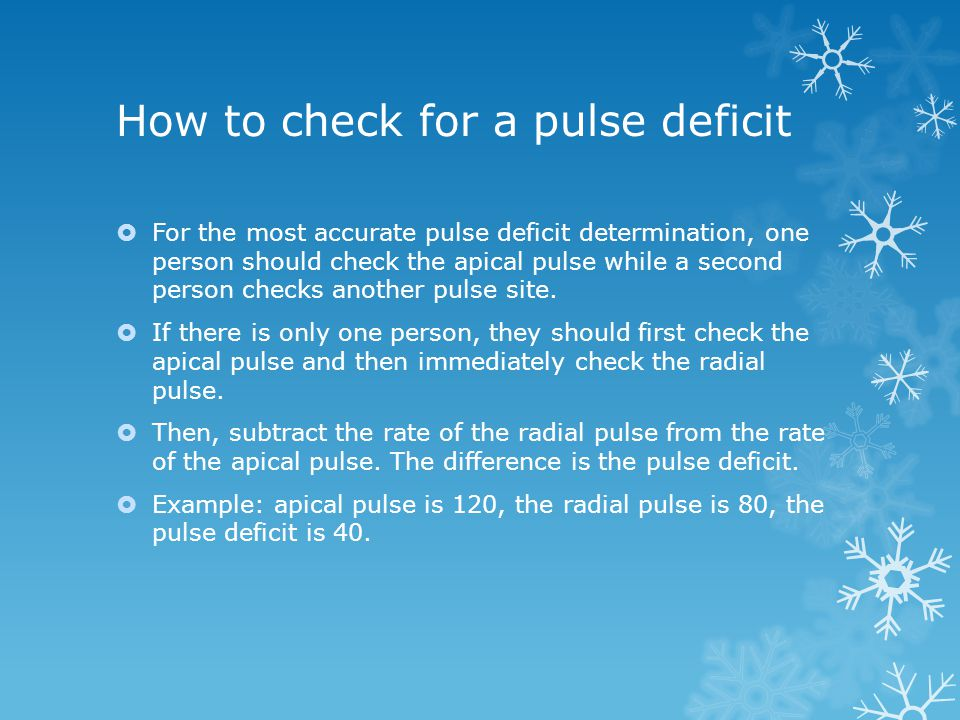 How to check for a pulse deficit  For the most accurate pulse deficit determination, one person should check the apical pulse while a second person c