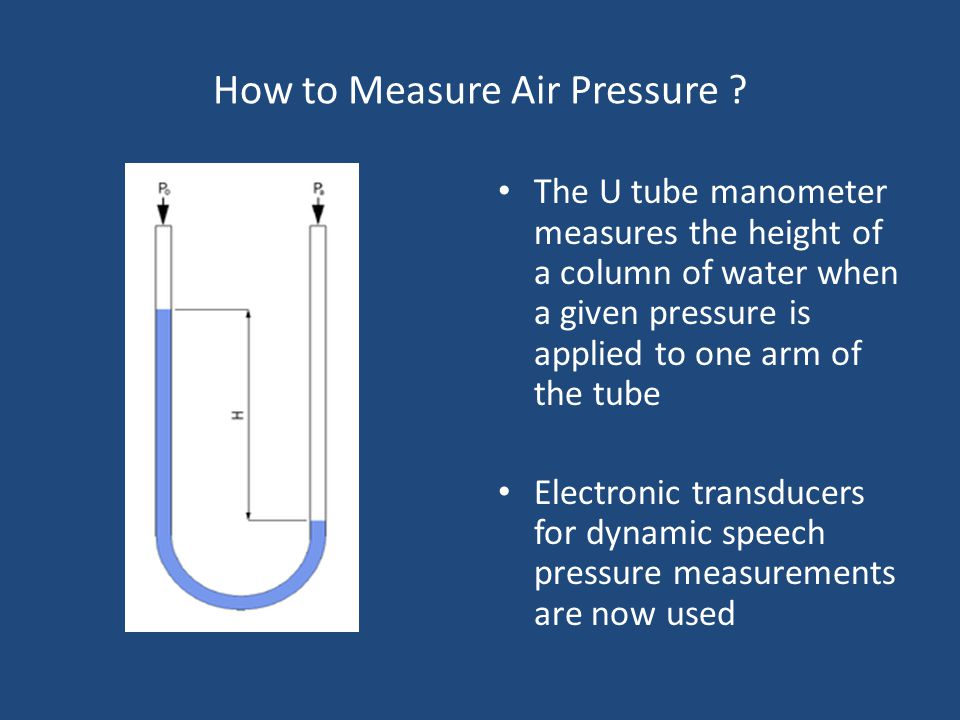 Air Pressures in the Vocal Tract Pressure is defined as the force per unit area acting perpendicular to a surface Absolute pressure is of little value to the speech scientist or speech therapist Pressures in the respiratory tract (vocal tract) are expressed relative to the atmospheric pressure = gauge or gage pressure Speech pressures are commonly expressed in CmH2o