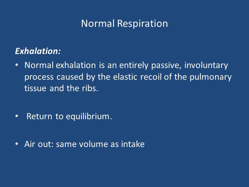 Normal Respiration Exhalation: Normal exhalation is an entirely passive, involuntary process caused by the elastic recoil of the pulmonary tissue and