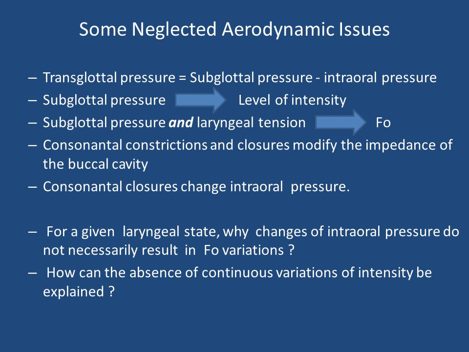Some Neglected Aerodynamic Issues – Transglottal pressure = Subglottal pressure - intraoral pressure – Subglottal pressure Level of intensity – Subglo