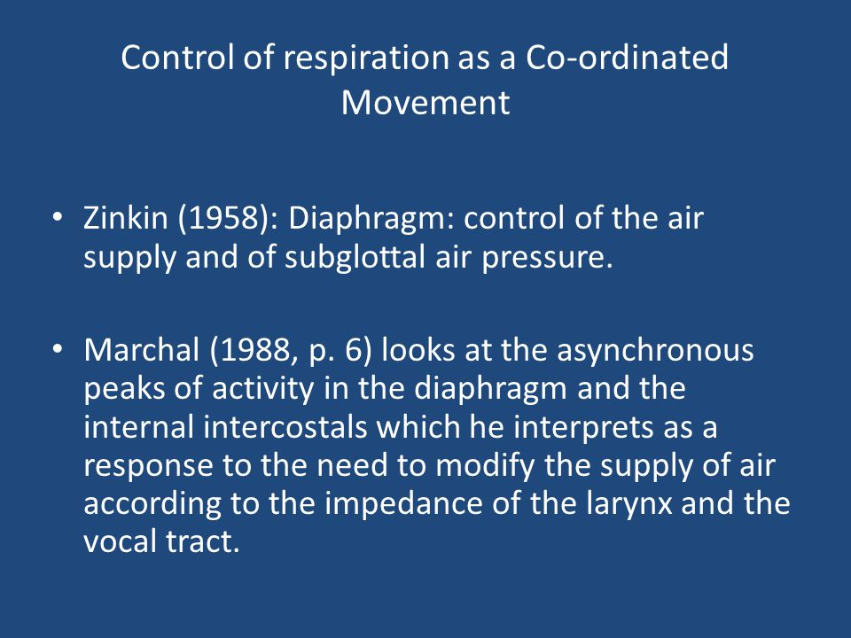 Control of respiration as a Co-ordinated Movement Zinkin (1958): Diaphragm: control of the air supply and of subglottal air pressure. Marchal (1988, p