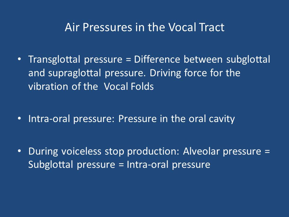Air Pressures in the Vocal Tract Transglottal pressure = Difference between subglottal and supraglottal pressure. Driving force for the vibration of t