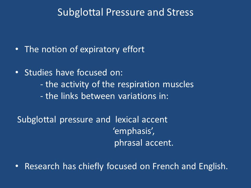 Subglottal Pressure and Stress The notion of expiratory effort Studies have focused on: - the activity of the respiration muscles - the links between