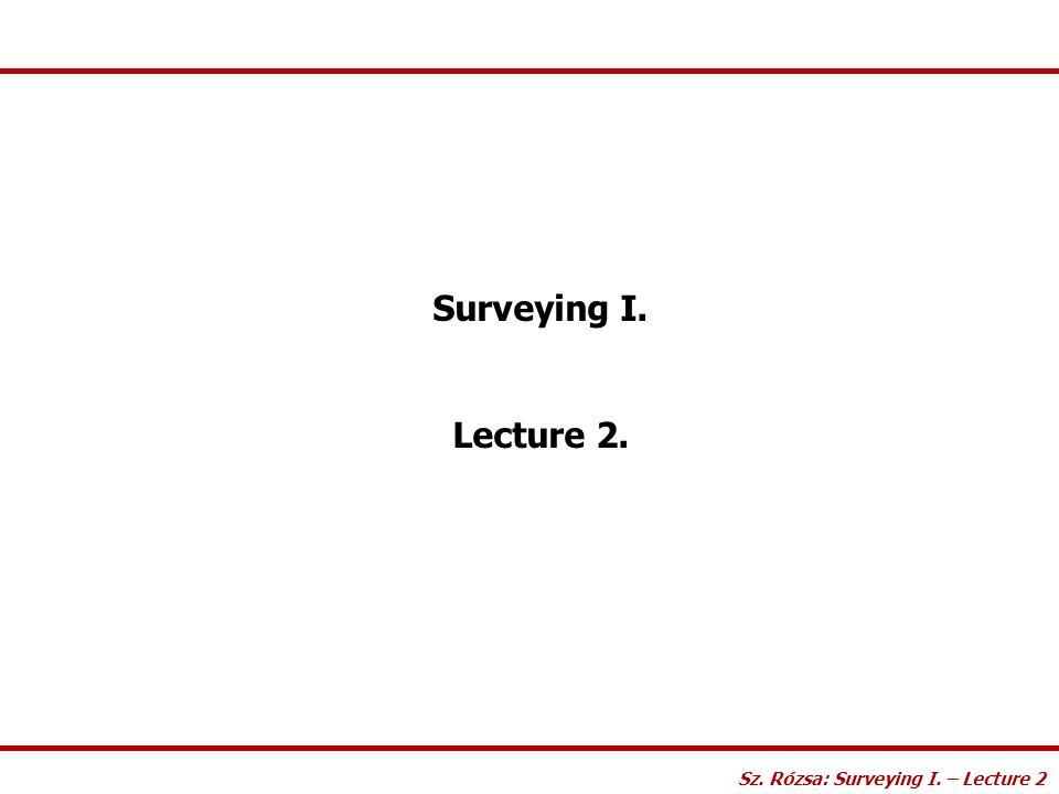 Surveying I. Lecture 2. Sz. Rózsa: Surveying I. – Lecture 2