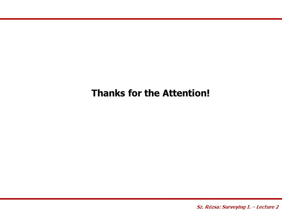 Thanks for the Attention! Sz. Rózsa: Surveying I. – Lecture 2