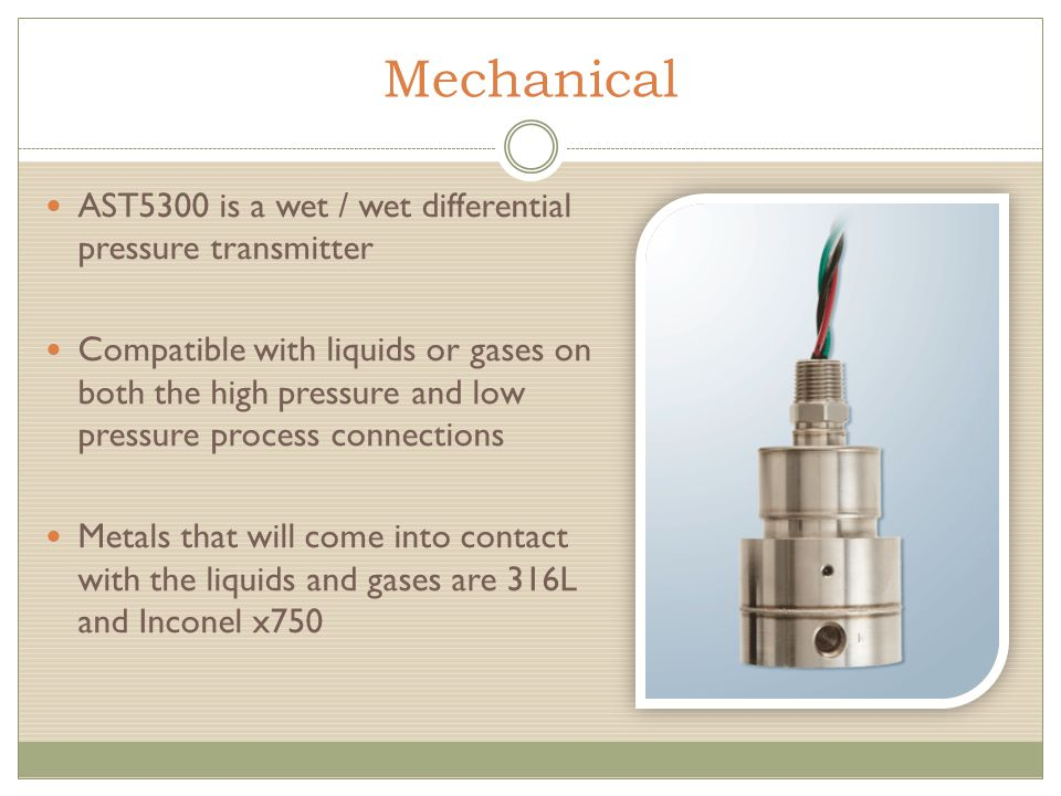 Mechanical AST5300 is a wet / wet differential pressure transmitter Compatible with liquids or gases on both the high pressure and low pressure process connections Metals that will come into contact with the liquids and gases are 316L and Inconel x750