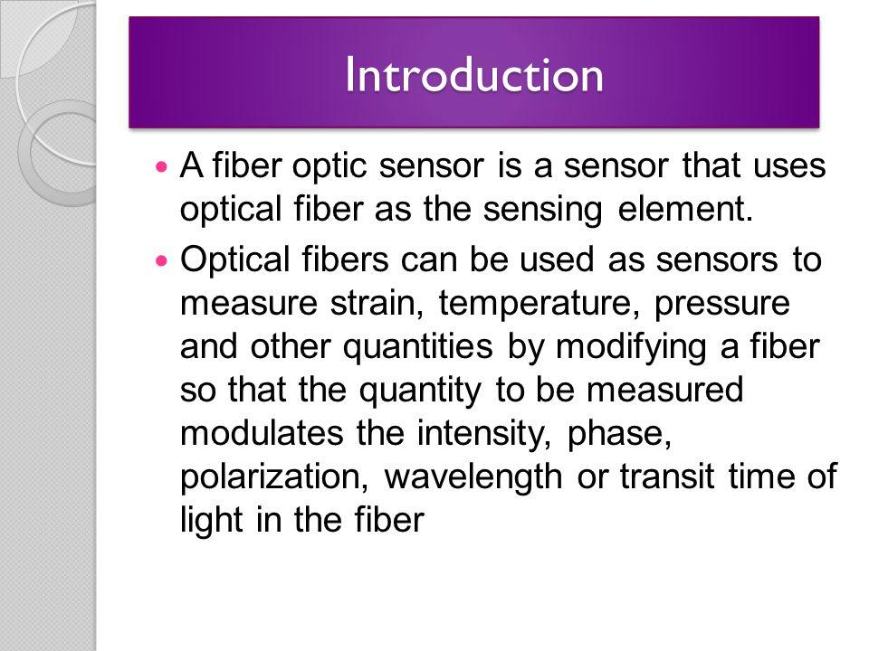 IntroductionIntroduction A fiber optic sensor is a sensor that uses optical fiber as the sensing element. Optical fibers can be used as sensors to mea