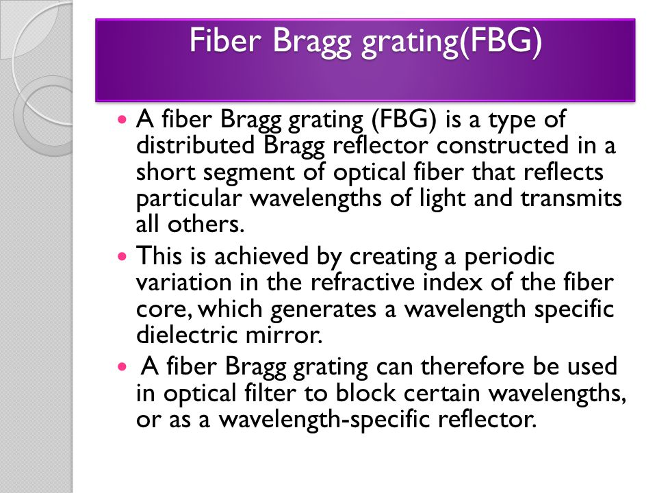 Fiber Bragg grating(FBG) A fiber Bragg grating (FBG) is a type of distributed Bragg reflector constructed in a short segment of optical fiber that ref