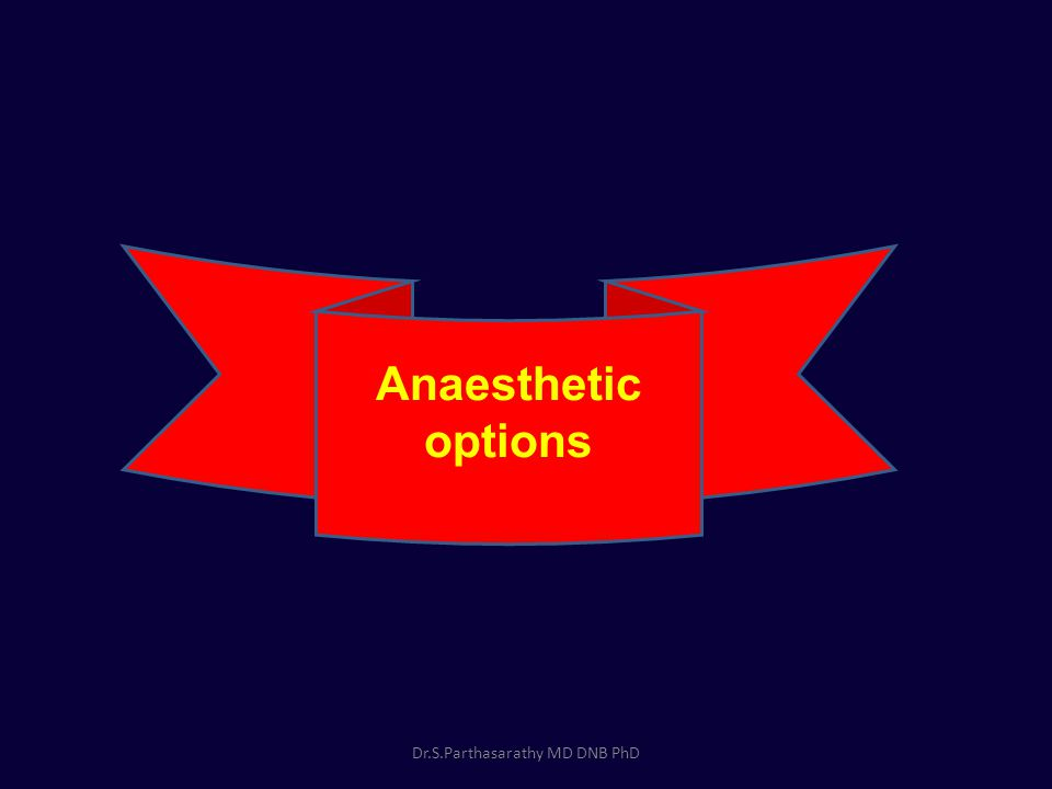 Anaesthetic options Dr.S.Parthasarathy MD DNB PhD