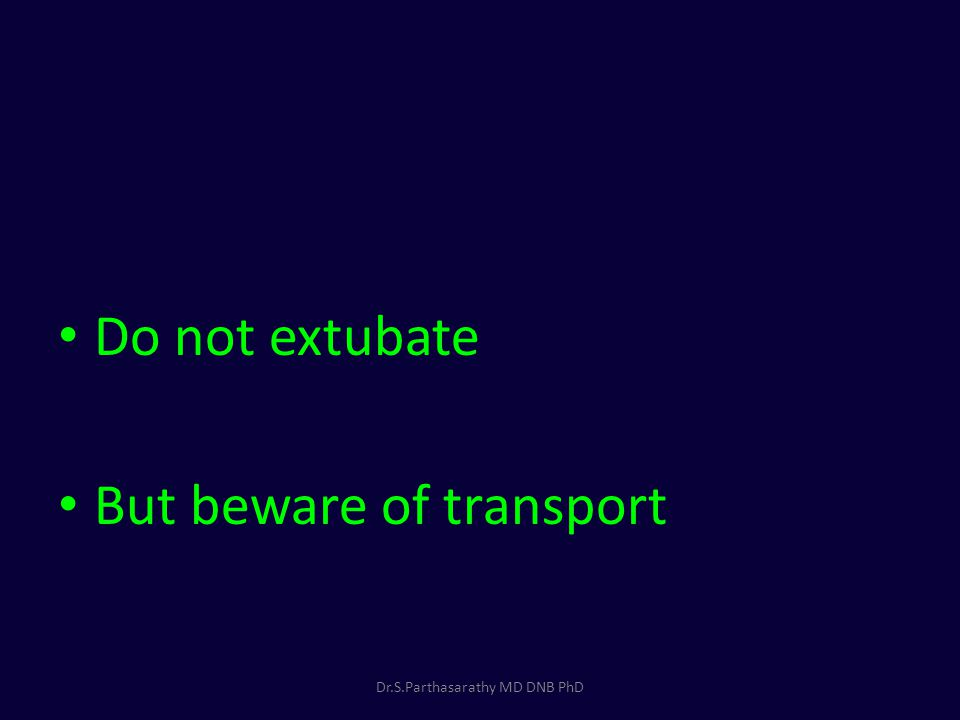 Do not extubate But beware of transport Dr.S.Parthasarathy MD DNB PhD